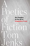 A Poetics of Fiction: Six Chapters on the Art of Imaginative Prose by Tom Jenks